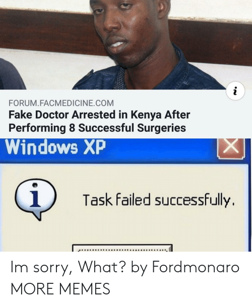 Windows XP: i  FORUM.FACMEDICINE.COM  Fake Doctor Arrested in Kenya After  Performing 8 Successful Surgeries  Windows XP  X  i  Task failed successfully Im sorry, What? by Fordmonaro MORE MEMES