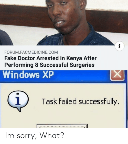 Windows XP: i  FORUM.FACMEDICINE.COM  Fake Doctor Arrested in Kenya After  Performing 8 Successful Surgeries  Windows XP  X  i  Task failed successfully Im sorry, What?