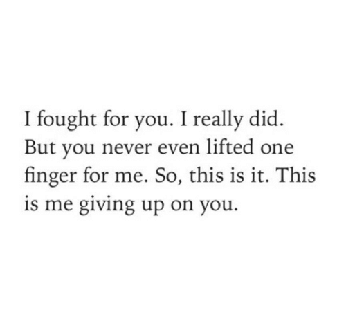 Giving Up: I fought for you. I really did  But you never even lifted one  finger for me. So, this is it. This  is me giving up on you.