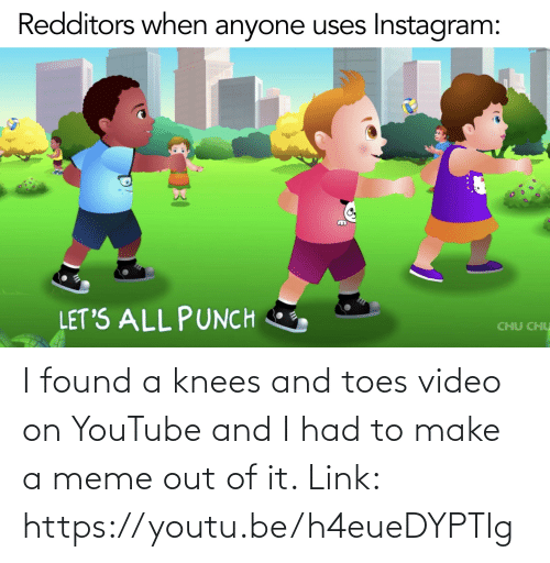 knees: I found a knees and toes video on YouTube and I had to make a meme out of it. Link: https://youtu.be/h4eueDYPTIg