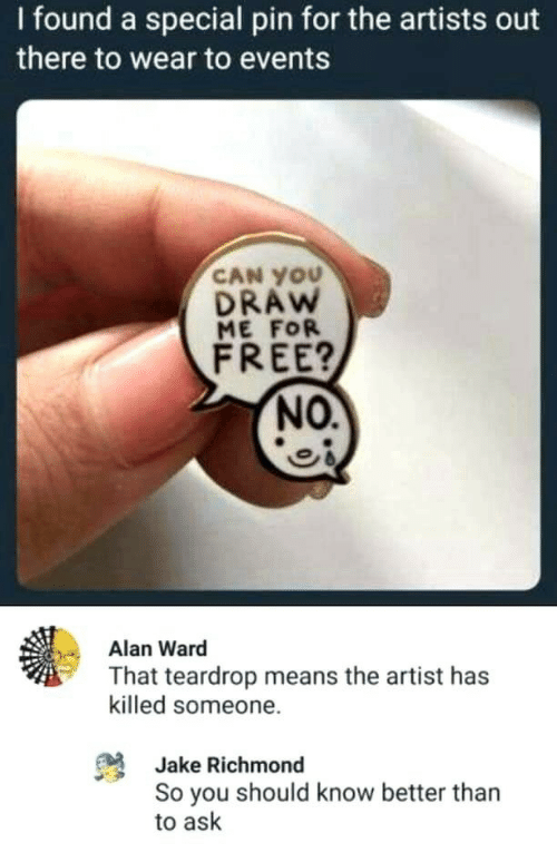 alan: I found a special pin for the artists out  there to wear to events  CAN YOU  DRAW  ME FOR  FREE?  NO.  Alan Ward  That teardrop means the artist has  killed someone.  Jake Richmond  So you should know better than  to ask