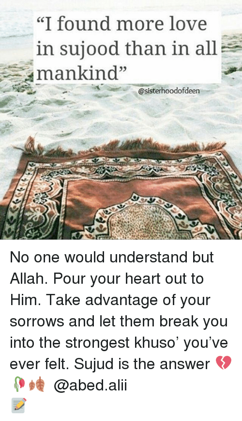 "Love, Memes, and Break: ""I found more love  in sujood than in all  Aman kind""  sister hoodofdeen  RAM No one would understand but Allah. Pour your heart out to Him. Take advantage of your sorrows and let them break you into the strongest khuso' you've ever felt. Sujud is the answer 💔🥀🍂 ▃▃▃▃▃▃▃▃▃▃▃▃▃▃▃▃▃▃▃▃ @abed.alii 📝"
