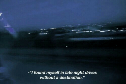 "late night: -""I found myself in late night drives  without a destination."""