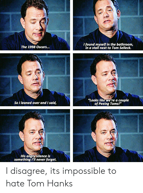 """Toms: I found myself in the bathroom,  in a stall next to Tom Selleck.  The 1998 Oscars...  """"Looks like we're a couple  of Peeing Toms!""""  So I leaned over and I said,  His angrysilence is  something I'II never forget. I disagree, its impossible to hate Tom Hanks"""