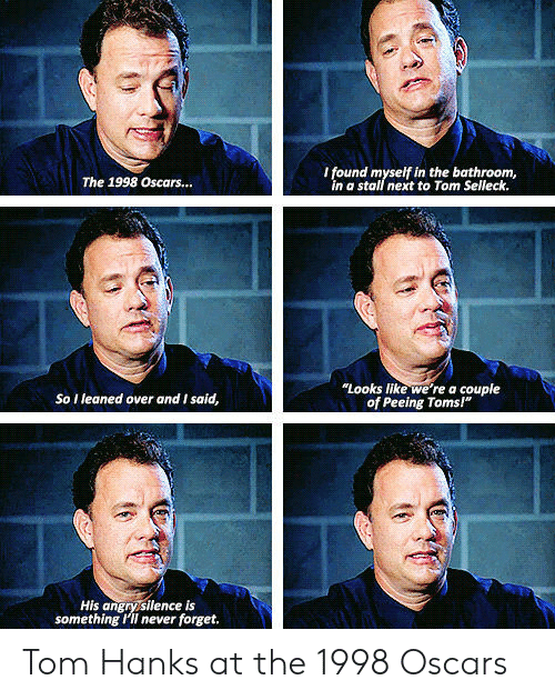 """Toms: I found myself in the bathroom,  in a stall next to Tom Selleck.  The 1998 Oscars...  """"Looks like we're a couple  of Peeing Toms!""""  So I leaned over and I said,  His angrysilence is  something I'II never forget. Tom Hanks at the 1998 Oscars"""