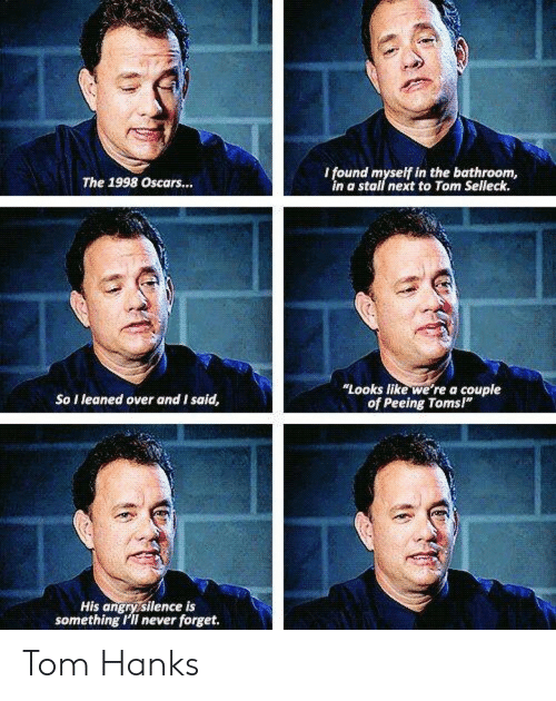 """Toms: I found myself in the bathroom,  in a stall next to Tom Selleck.  The 1998 Oscars...  Looks like we're a couple  of Peeing Toms""""  So I leaned over and I said,  His angry silence is  something 'II never forget. Tom Hanks"""
