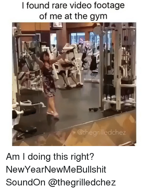 Gym, Girl Memes, and Am I Doing This Right: I found rare video footage  of me at the gym  @the grilled chez Am I doing this right? NewYearNewMeBullshit SoundOn @thegrilledchez