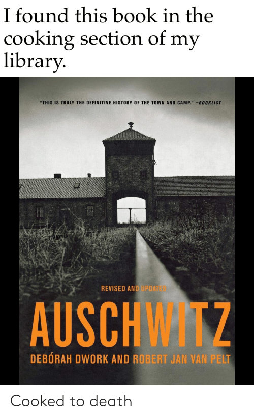 """Deborah: I found this book in the  cooking section of my  library.  """"THIS IS TRULY THE DEFINITIVE HISTORY OF THE TOWN AND CAMP."""" -BOOKLIST  REVISED AND UPDATE03  AUSCHWITZ  DEBORAH DWORK AND ROBERT JAN VAN PELT Cooked to death"""