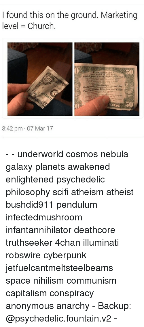 nebulas: I found this on the ground. Marketing  level Church  Disappointed?  Make  God  your heart  3:42 pm 07 Mar 17 - - underworld cosmos nebula galaxy planets awakened enlightened psychedelic philosophy scifi atheism atheist bushdid911 pendulum infectedmushroom infantannihilator deathcore truthseeker 4chan illuminati robswire cyberpunk jetfuelcantmeltsteelbeams space nihilism communism capitalism conspiracy anonymous anarchy - Backup: @psychedelic.fountain.v2 -