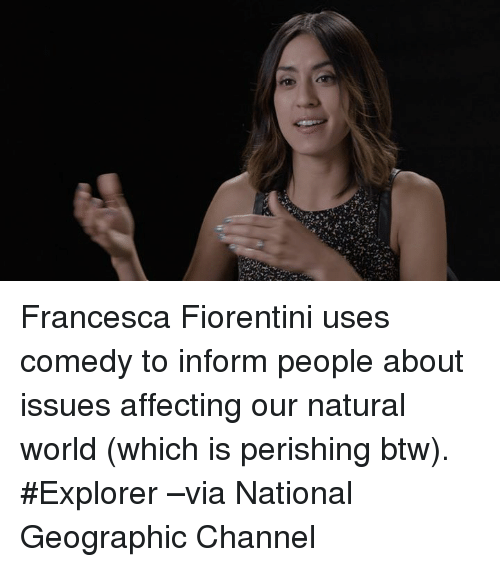 Memes, Affect, and National Geographic: ,I Francesca Fiorentini uses comedy to inform people about issues affecting our natural world (which is perishing btw). #Explorer –via National Geographic Channel