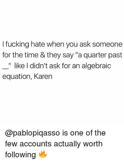 """Fucking, Memes, and Time: I fucking hate when you ask someone  for the time & they say """"a quarter past  """" like I didn't ask for an algebraic  equation, Karen @pablopiqasso is one of the few accounts actually worth following 🔥"""