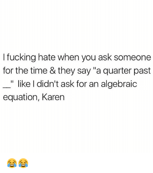 """Fucking, Memes, and Time: I fucking hate when you ask someone  for the time & they say """"a quarter past  _"""" like I didn't ask for an algebraic  equation, Karen 😂😂"""