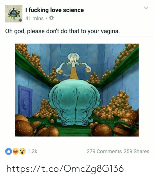 dont do that: I fucking love science  REICKING LOVE  SCIENCE  41 mins  Oh god, please don't do that to your vagina.  1.3k  279 Comments 259 Shares https://t.co/OmcZg8G136