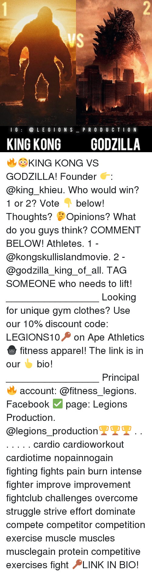 Clothes, Facebook, and Godzilla: I G  L E G I O N S  P R O D U C T I ON  KING KONG  GODZILLA 🔥😳KING KONG VS GODZILLA! Founder 👉: @king_khieu. Who would win? 1 or 2? Vote 👇 below! Thoughts? 🤔Opinions? What do you guys think? COMMENT BELOW! Athletes. 1 - @kongskullislandmovie. 2 - @godzilla_king_of_all. TAG SOMEONE who needs to lift! _________________ Looking for unique gym clothes? Use our 10% discount code: LEGIONS10🔑 on Ape Athletics 🦍 fitness apparel! The link is in our 👆 bio! _________________ Principal 🔥 account: @fitness_legions. Facebook ✅ page: Legions Production. @legions_production🏆🏆🏆 . . . . . . . cardio cardioworkout cardiotime nopainnogain fighting fights pain burn intense fighter improve improvement fightclub challenges overcome struggle strive effort dominate compete competitor competition exercise muscle muscles musclegain protein competitive exercises fight 🔑LINK IN BIO!