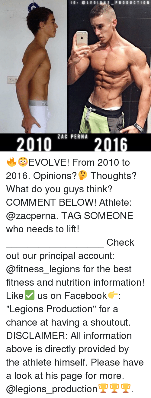 "Memes, Evolve, and Principal: I G  LE G I O N S  PRODUCTION  2010  ZAC PERNA  2016 🔥😳EVOLVE! From 2010 to 2016. Opinions?🤔 Thoughts? What do you guys think? COMMENT BELOW! Athlete: @zacperna. TAG SOMEONE who needs to lift! __________________ Check out our principal account: @fitness_legions for the best fitness and nutrition information! Like✅ us on Facebook👉: ""Legions Production"" for a chance at having a shoutout. DISCLAIMER: All information above is directly provided by the athlete himself. Please have a look at his page for more. @legions_production🏆🏆🏆."