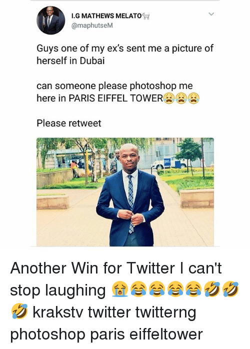 Ex's, Memes, and Photoshop: I.G MATHEWS MELAT  @maphutseM  Guys one of my ex's sent me a picture of  herself in Dubai  can someone please photoshop me  here in PARIS EIFFEL TOWER  Please retweet Another Win for Twitter I can't stop laughing 😭😂😂😂😂🤣🤣🤣 krakstv twitter twitterng photoshop paris eiffeltower