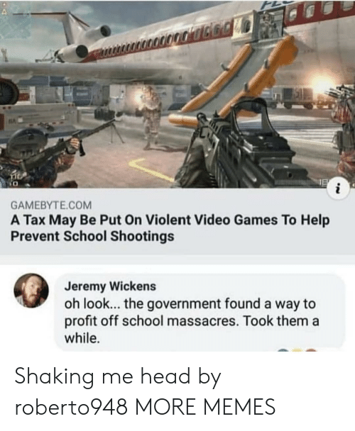 school shootings: i  GAMEBYTE.COM  A Tax May Be Put On Violent Video Games To Help  Prevent School Shootings  Jeremy Wickens  oh look... the government found a way to  profit off school massacres. Took them a  while. Shaking me head by roberto948 MORE MEMES