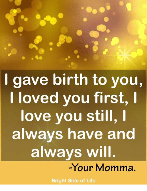 Your Momma: I gave birth to you,  I loved you first, I  love you still,  always have and  always will  -Your Momma.  Bright Side of Life