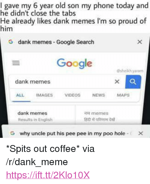 """Dank, Google, and Meme: I gave my 6 year old son my phone today and  he didn't close the tabs  He already likes dank memes I'm so proud of  him  G dank me  mes Google Search  Google  eshelkhyaram  dank memes  ALL IMAGES VIDEOS NEWSMAPS  dank memes  Results in English  memes  G  why uncle put his pee pee in my poo hole- <p>*Spits out coffee* via /r/dank_meme <a href=""""https://ift.tt/2Klo10X"""">https://ift.tt/2Klo10X</a></p>"""