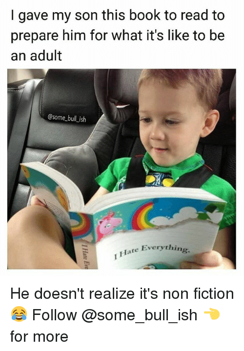 Memes, Book, and Fiction: I gave my son this book to read to  prepare him for what it's like to be  an adult  @some_bull_ish  Hate Everything He doesn't realize it's non fiction 😂 Follow @some_bull_ish 👈 for more