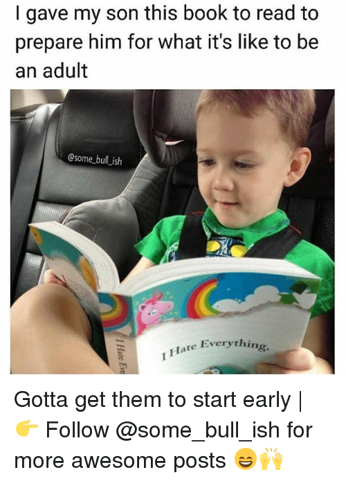 Adulter: I gave my son this book to read to  prepare him for what it's like to be  an adult  @some bull ish  Everything.  Flate Everythin Gotta get them to start early | 👉 Follow @some_bull_ish for more awesome posts 😄🙌