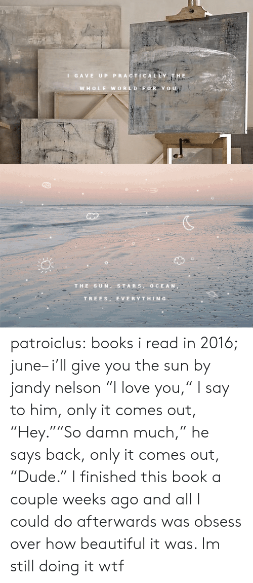 "tars: I GAVE UP PRACTICALDY  WHOLE WORLD FOR Yo u   THE SUN S TARS, OCEAN  TREES. EVERYTHING patroiclus: books i read in 2016; june– i'll give you the sun by jandy nelson ""I love you,"" I say to him, only it comes out, ""Hey.""""So damn much,"" he says back, only it comes out, ""Dude.""   I finished this book a couple weeks ago and all I could do afterwards was obsess over how beautiful it was. Im still doing it wtf"