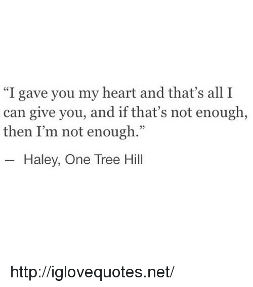 """One Tree Hill: """"I gave you my heart and that's all I  can give you, and if that's not enough  then I'm not enough.""""  52  Haley, One Tree Hill http://iglovequotes.net/"""