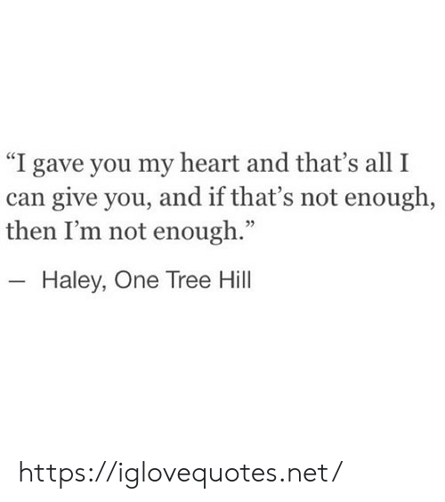 """One Tree Hill: """"I gave you my heart and that's all I  can give you, and if that's not enough,  then I'm not enough.""""  - Haley, One Tree Hill https://iglovequotes.net/"""