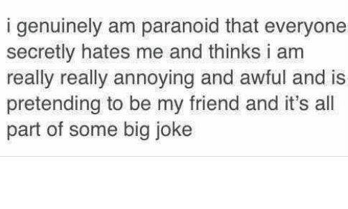 Humans of Tumblr, Annoying, and Big: i genuinely am paranoid that everyone  secretly hates me and thinks i am  really really annoying and awful and is  pretending to be my friend and it's all  part of some big joke