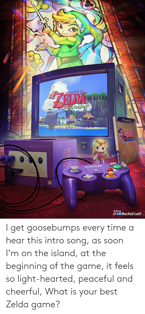 Soon..., The Game, and Best: I get goosebumps every time a hear this intro song, as soon I'm on the island, at the beginning of the game, it feels so light-hearted, peaceful and cheerful, What is your best Zelda game?