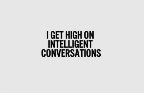 Get High: I GET HIGH ON  INTELLIGENT  CONVERSATIONS
