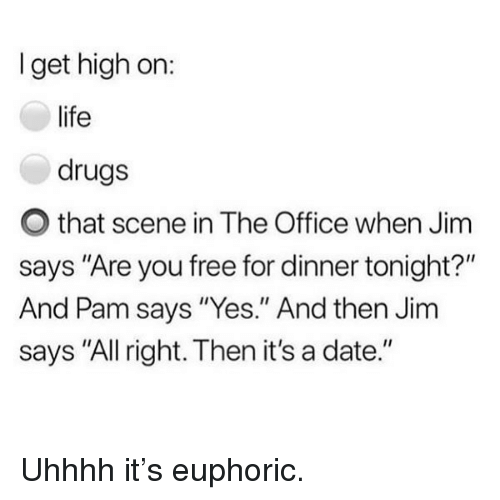 """Uhhhh: I get high on:  life  drugs  O that scene in The Office when Jim  says """"Are you free for dinner tonight?""""  And Pam says """"Yes."""" And then Jim  says """"All right. Then it's a date."""" Uhhhh it's euphoric."""