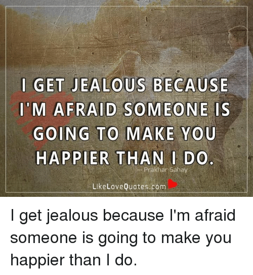 I Get Jealous Because M Afraid Someone Is Going To Make You Happier