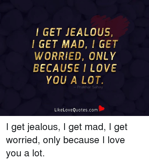 Jealous, Love, and Memes: I GET JEALOUS,  I GET MAD, I GET  WORRIED, ONLY  BECAUSE I LOVE  YOU A LOT.  --Prakhar Sahay  LikeLoveQuotes.com I get jealous, I get mad, I get worried, only because I love you a lot.