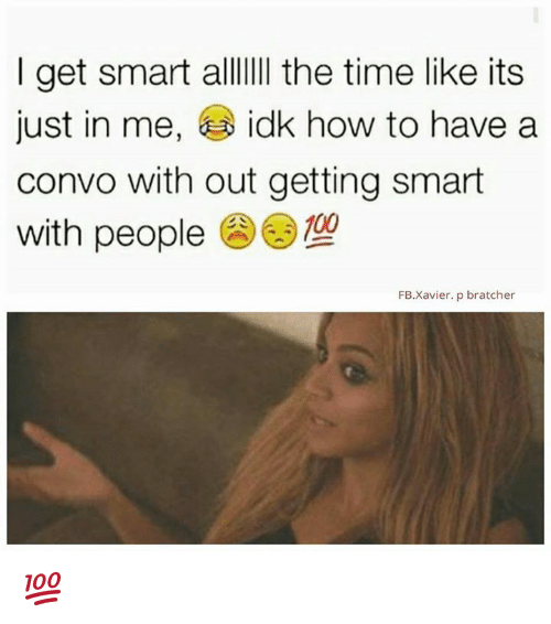 Get Smart: I get smart alllllll the time like its  just in me  idk how to have a  convo with out getting smart  with people  FB. Xavier. p bratcher 💯
