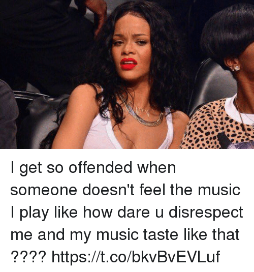 Funny, Music, and How: I get so offended when someone doesn't feel the music I play like how dare u disrespect me and my music taste like that ???? https://t.co/bkvBvEVLuf
