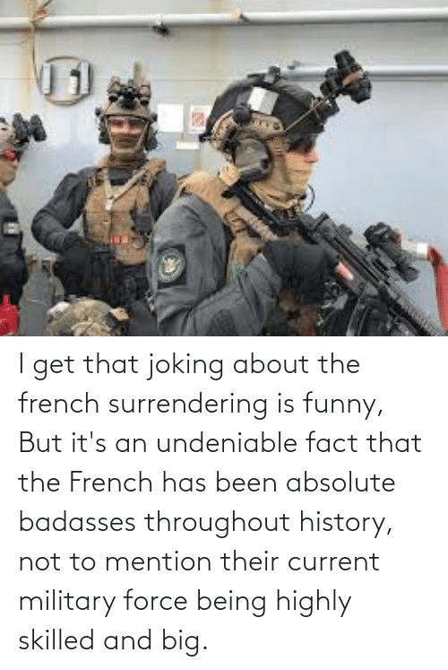 Badasses: I get that joking about the french surrendering is funny, But it's an undeniable fact that the French has been absolute badasses throughout history, not to mention their current military force being highly skilled and big.
