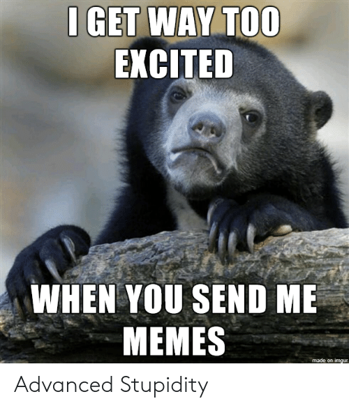 Stupidity: I GET WAY TOO  EXCITED  WHEN YOU SEND ME  MEMES  made on imgur Advanced Stupidity