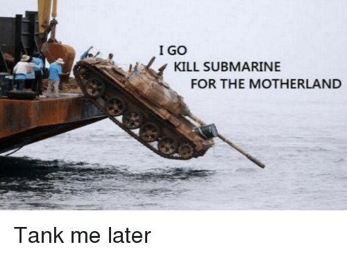 Motherland: I GO  KILL SUBMARINE  FOR THE MOTHERLAND Tank me later