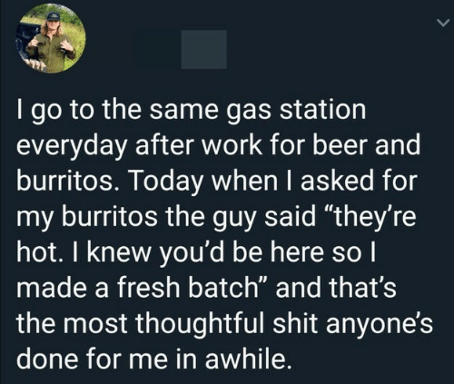 """Burritos: I go to the same gas station  everyday after work for beer and  burritos. Today when I asked for  my burritos the guy said """"they're  hot. I knew you'd be here so I  made a fresh batch"""" and that's  the most thoughtful shit anyone's  done for me in awhile."""
