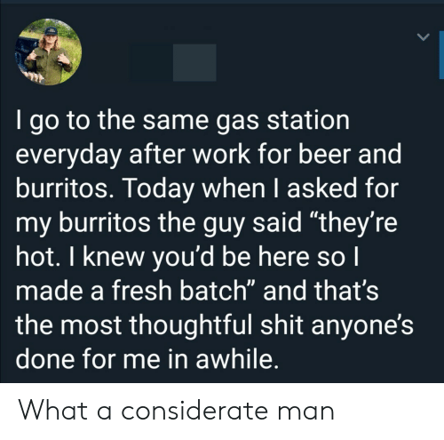 """Burritos: I go to the same gas station  everyday after work for beer and  burritos. Today when I asked for  my burritos the guy said """"they're  hot. I knew you'd be here so I  made a fresh batch"""" and that's  the most thoughtful shit anyone's  done for me in awhile. What a considerate man"""