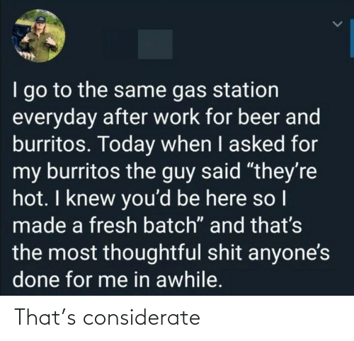 "station: I go to the same gas station  everyday after work for beer and  burritos. Today when I asked for  my burritos the guy said ""they're  hot. I knew you'd be here so I  made a fresh batch"" and that's  the most thoughtful shit anyone's  done for me in awhile. That's considerate"