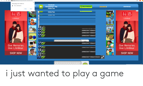Advertisment: I gogy.com/games/grindcraft-remasterized  www.gogy.com wants to  GrindCraft  Remasterized - Play  Online Free  A Show notifications  Gy  WALKTHROUGH  Advertisment  Allow  Block  OX  MINECRAFT  Online Free  •BRICKOUt .  1= UNI  JO QLO  UNI  LifeWear  LifeWear  MINECRAFT  ODIN DODA ETDE LAAOT  GRINDCRAFT REMAST  SOGY  GOGY  GRINDCRAFT REMAST  GRINDCRAFT REMAST  GOGY  GRINDCRAFT REMAST  Give Memories.  Give LifeWear.  Give Memories.  Give LifeWear.  GRINDCDAET RENMAST  GRINDCRAFT REMAST  SHOP NOW  SHOP NOW  GOGY  GRINDCRAFT REMASTERIZED  PS i just wanted to play a game