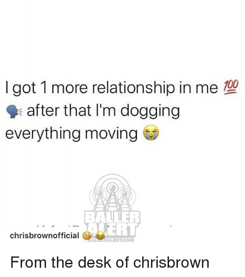 Memes, Desk, and 🤖: I got 1 more relationship in me  after that I'm dogging  everything moving  BALLER  ERT  chrisbrownofficial  ALSERALERTCOM From the desk of chrisbrown