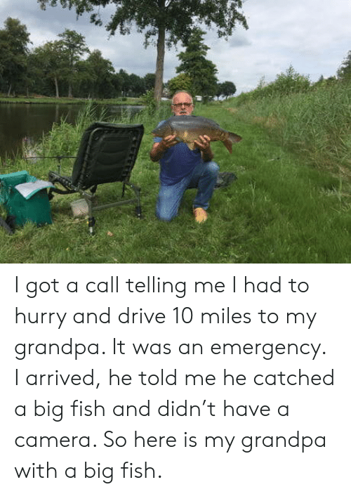 Big Fish: I got a call telling me I had to hurry and drive 10 miles to my grandpa. It was an emergency. I arrived, he told me he catched a big fish and didn't have a camera. So here is my grandpa with a big fish.