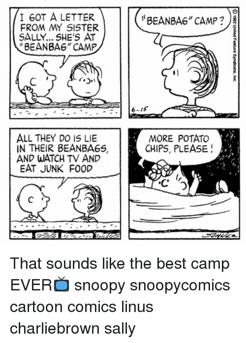 "Bean Bagged: I GOT A LETTER  FROM MY SISTER  SALLY... SHE'S AT  ""BEANBA6"" CAMP  ""BEAN BAG"" CAMP ?  6-15  ALL THEY DO IS LIE  IN THEIR BEANBAGS,  AND WATCH TV AND  EAT JUNK FOOD  MORE POTATO  CHIPS, PLEASE!  5  2  4  4 That sounds like the best camp EVER📺 snoopy snoopycomics cartoon comics linus charliebrown sally"