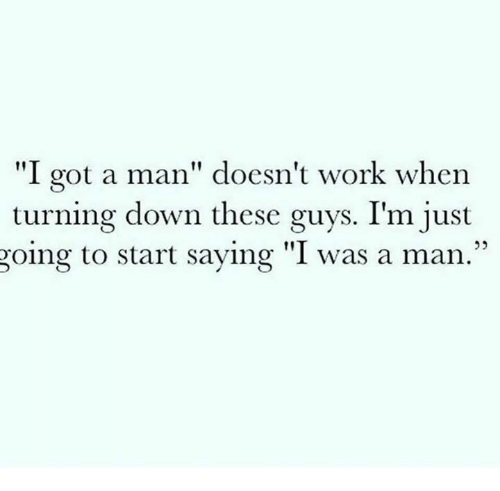 """Relationships, Work, and Got: """"I got a man"""" doesn't work when  turning down these guys. I'm just  going to start saying """"I was a man.""""  05"""
