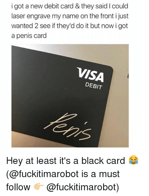 Memes, Black, and Penis: i got a new debit card & they said I could  laser engrave my name on the front i just  wanted 2 see if they'd do it but now i got  a penis card  VISA  DEBIT Hey at least it's a black card 😂 (@fuckitimarobot is a must follow 👉🏼 @fuckitimarobot)