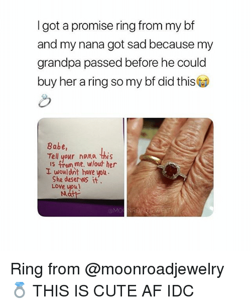 A Promise Ring: I got a promise ring from my bf  and my nana got sad because my  grandpa passed before he could  buy her a ring so my bf did this  Babe,  Tell your nana this  IS . omme, ulout her  L wouldnt have you  She deser ves it  Love vpu!  Nu Ring from @moonroadjewelry💍 THIS IS CUTE AF IDC