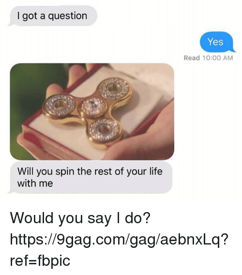 9gag, Dank, and Life: I got a question  Will you spin the rest of your life  with me  Yes  Read 10:00 AM Would you say I do? https://9gag.com/gag/aebnxLq?ref=fbpic